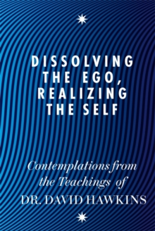 Dissolving the Ego, Realizing the Self : Contemplations from the Teachings of Dr David R. Hawkins, Paperback