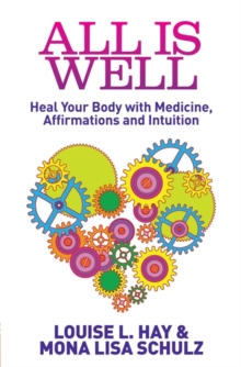 All is Well : Heal Your Body with Medicine, Affirmations and Intuition, Paperback