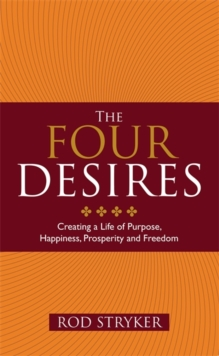 The Four Desires : Creating a Life of Purpose, Happiness, Prosperity and Freedom, Paperback Book