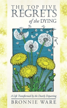 The Top Five Regrets of the Dying : A Life Transformed by the Dearly Departing, Paperback