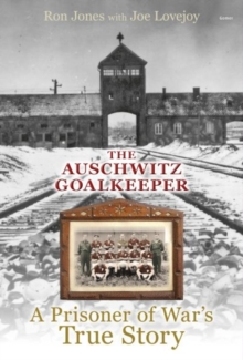 Auschwitz Goalkeeper : A Prisoner of War's True Story, Hardback
