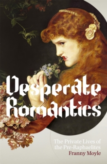 Desperate Romantics : The Private Lives of the Pre-Raphaelites, Paperback Book