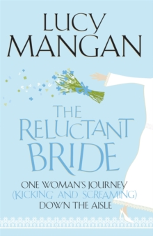 The Reluctant Bride : One Woman's Journey (Kicking and Screaming) Down the Aisle, Paperback