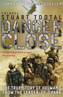 Danger Close : The True Story of Helmand from the Leader of 3 PARA, Paperback