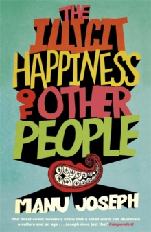 The Illicit Happiness of Other People : A Darkly Comic Novel Set in Modern India, Hardback