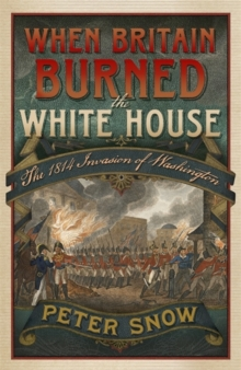 When Britain Burned the White House : The 1814 Invasion of Washington, Hardback Book