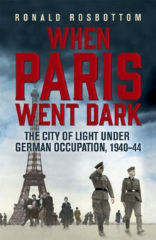 When Paris Went Dark : The City of Light Under German Occupation, 1940-44, Paperback Book