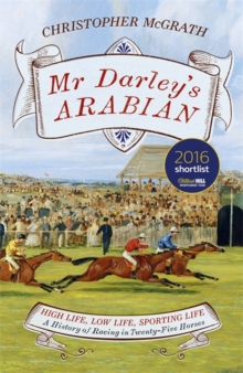 Mr Darley's Arabian : High Life, Low Life, Sporting Life: A History of Racing in 25 Horses, Hardback