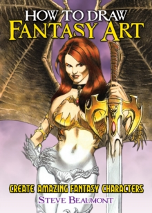 How to Draw Fantasy Art : Create Amazing Fantasy Characters, Paperback