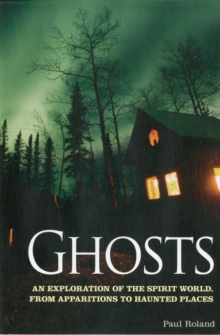 Ghosts : An Exploration of the Spirit World, from Apparitions to Haunted Places, Paperback