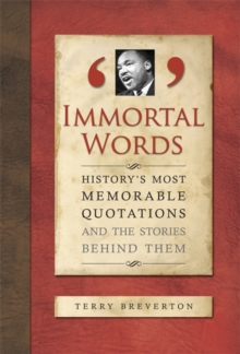 Immortal Words : History's Most Memorable Quotations and the Stories Behind Them, Hardback Book