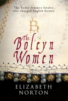The Boleyn Women : The Tudor Femmes Fatals Who Changed English History, Hardback