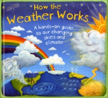 How the Weather Works : A Hands-On Guide to Our Changing Skies and Climate, Hardback