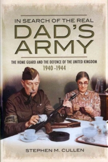 In Search of the Real Dad's Army : The Home Guard and the Defence of the United Kingdom 1940-1944, Hardback Book