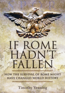 If Rome Hadn't Fallen : What Might Have Happened If the Western Empire Had Survived, Hardback Book