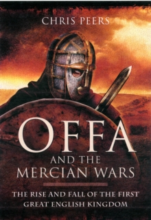 Offa and the Mercian Wars : The Rise and Fall of the First Great English Kingdom, Hardback