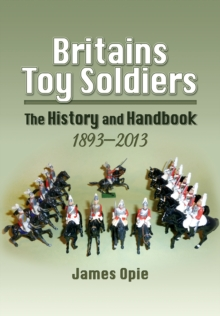 Britains Toy Soldiers : The History and Handbook 1893-2013, Hardback