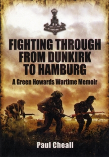 Fighting Through - From Dunkirk to Hamburg : A Green Howards Wartime Memoir, Hardback