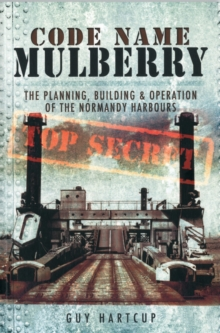 Code Name MULBERRY : The Planning Building and Operation of the Normandy Harbours, Paperback