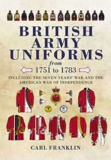 British Army Uniforms from 1751-1783 : Including the Seven Year's War and the American War of Independence, Hardback