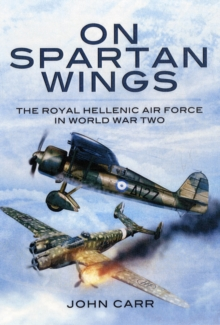 On Spartan Wings : The Royal Hellenic Air Force in World War Two, Hardback Book