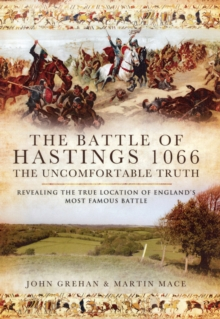 The Battle of Hastings 1066 - The Uncomfortable Truth : Revealing the True Location of England's Most Famous Battle, Hardback