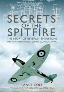 Secrets of the Spitfire : The Story of Beverley Shenstone, the Man Who Perfected the Elliptical Wing, Hardback