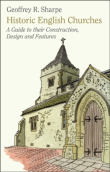 Historic English Churches : A Guide to Their Construction, Design and Features, Paperback