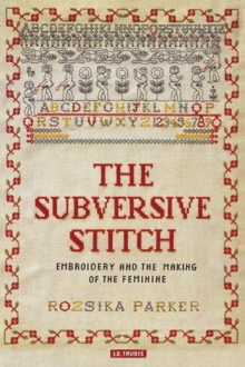 The Subversive Stitch : Embroidery and the Making of the Feminine, Paperback