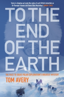 To the End of the Earth : The Race to Solve Polar Exploration's Greatest Mystery, Hardback