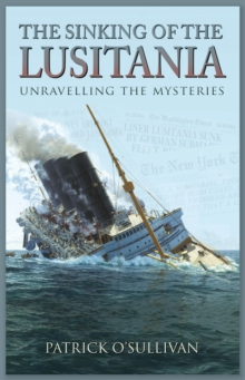 The Sinking of the Lusitania : Unravelling the Mysteries, Paperback Book
