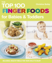 The Top 100 Finger Foods for Babies & Toddlers : Delicious, Healthy Meals for Your Toddler, Electronic book text