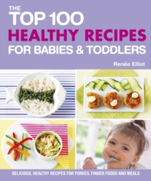 The Top 100 Healthy Recipes for Babies & Toddlers : Delicious, Healthy Recipes for Purees, Finger Foods and Meals, Paperback