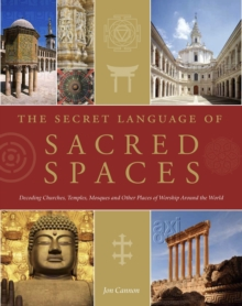 The Secret Language of Sacred Spaces : Decoding Churches, Cathedrals, Temples, Mosques and Other Places of Worship Around the World, Hardback Book