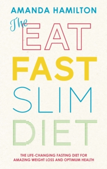 The Eat, Fast, Slim Diet : The Life-Changing Fasting Diet for Amazing Weight Loss and Optimum Health, Paperback