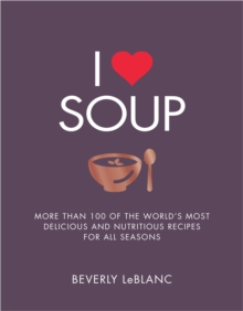 I Love Soup : More Than 100 of the World's Most Delicious and Nutritious Recipes, Paperback