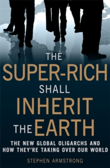 The Super-Rich Shall Inherit the Earth : The New Global Oligarachs and How They're Taking Over Our World, Paperback