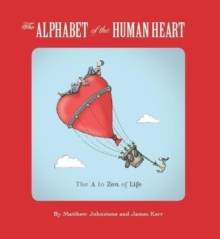 The Alphabet of the Human Heart : The A to Zen of Life, Paperback