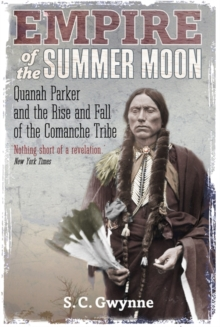 Empire of the Summer Moon : Quanah Parker and the Rise and Fall of the Comanches, the Most Powerful Indian Tribe in American History, Paperback Book