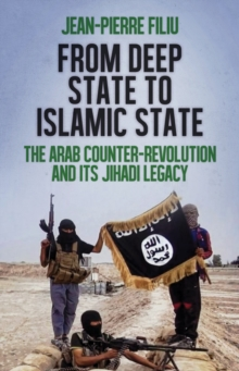 From Deep State to Islamic State : The Arab Counter-Revolution and its Jihadi Legacy, Paperback