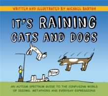 It's Raining Cats and Dogs : An Autism Spectrum Guide to the Confusing World of Idioms, Metaphors and Everyday Expressions, Hardback