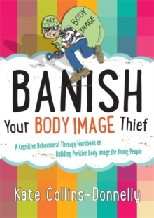 Banish Your Body Image Thief : A Cognitive Behavioural Therapy Workbook on Building Positive Body Image for Young People, Paperback