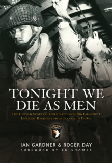 Tonight We Die as Men : The Untold Story of Third Batallion 506 Parachute Infantry Regiment from Toccoa to D-Day, Paperback