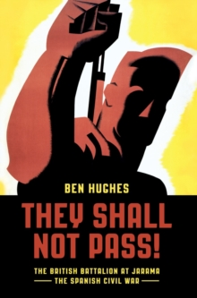 They Shall Not Pass : The British Battalion at Jarama - the Spanish Civil War, Hardback Book