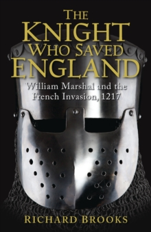 The Knight Who Saved England : William Marshal and the French Invasion, 1217, Paperback