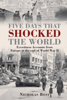 Five Days That Shocked the World : Eyewitness Accounts from Europe at the End of World War II, Hardback Book