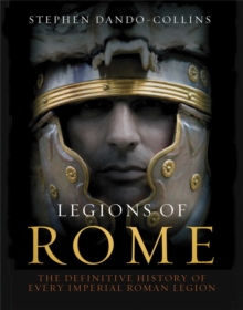 Legions of Rome : The Definitive History of Every Roman Legion, Hardback