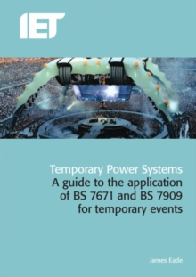 Temporary Power Systems : A Guide to the Application of BS7671 and BS7909 for Temporary Events, Hardback