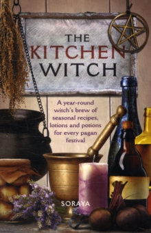 The Kitchen Witch : A Year-round Witch's Brew of Seasonal Recipes, Lotions and Potions for Every Pagan Festival, Paperback