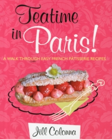 Teatime in Paris! : A Walk Through Easy French Patisserie Recipes, Hardback